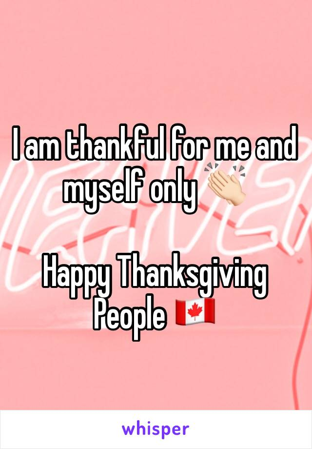 I am thankful for me and myself only 👏🏻  Happy Thanksgiving People 🇨🇦