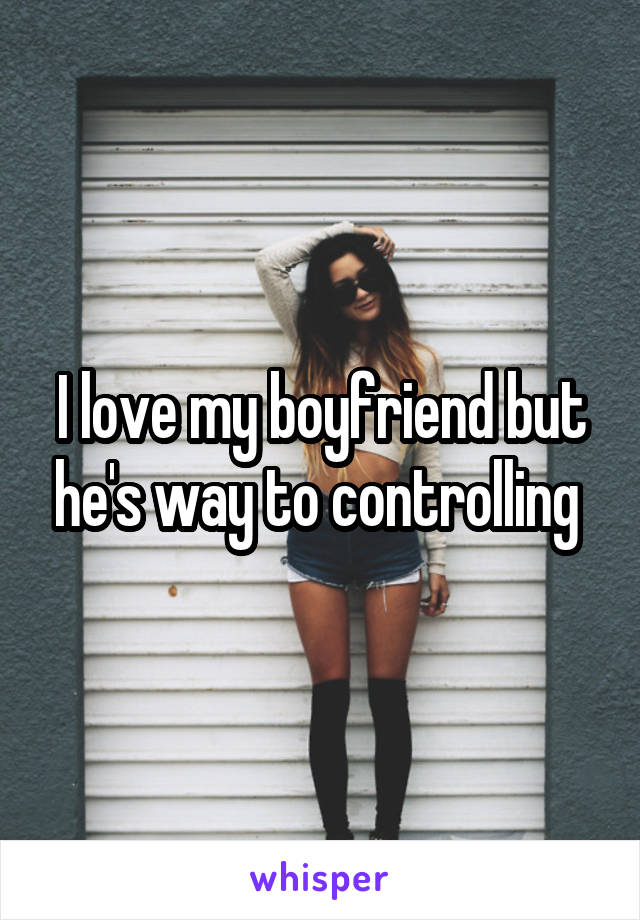 I love my boyfriend but he's way to controlling