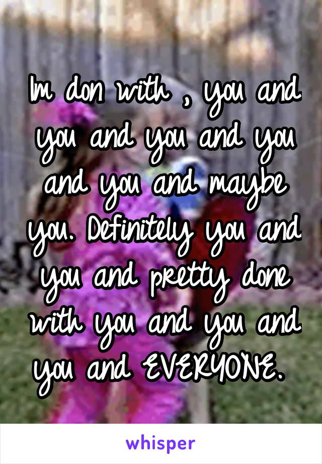 Im don with , you and you and you and you and you and maybe you. Definitely you and you and pretty done with you and you and you and EVERYONE.