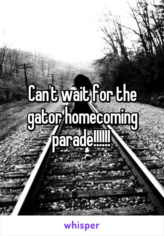 Can't wait for the gator homecoming parade!!!!!!