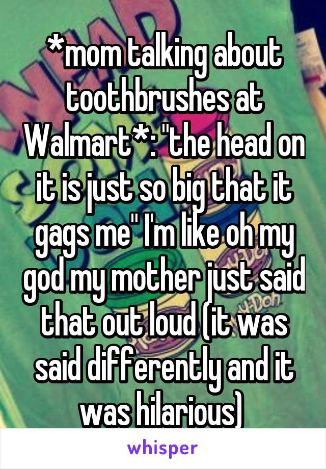 """*mom talking about toothbrushes at Walmart*: """"the head on it is just so big that it gags me"""" I'm like oh my god my mother just said that out loud (it was said differently and it was hilarious)"""