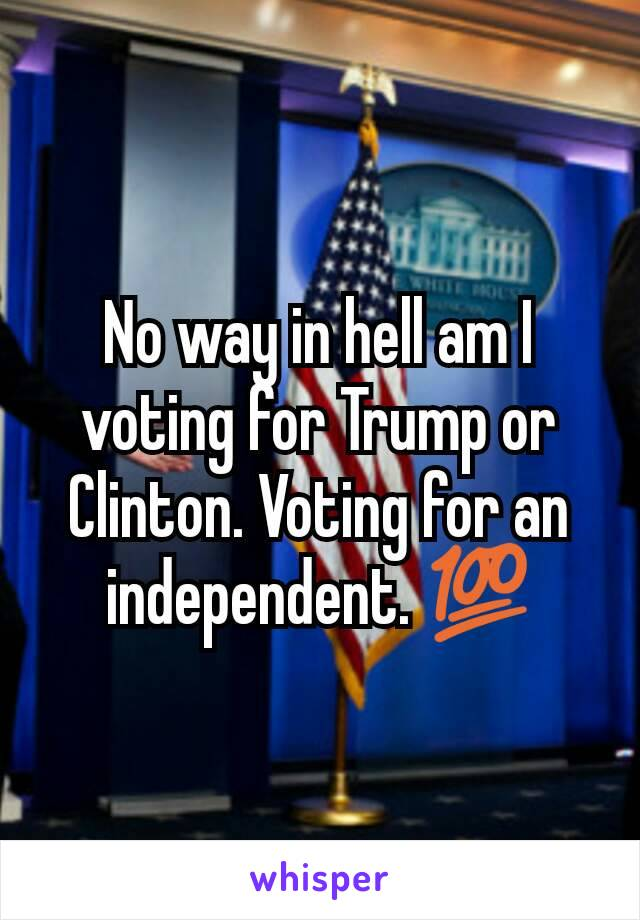 No way in hell am I voting for Trump or Clinton. Voting for an independent. 💯
