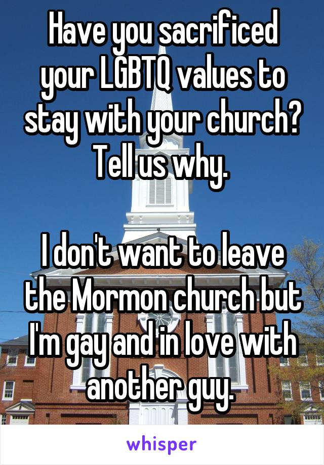 Have you sacrificed your LGBTQ values to stay with your church? Tell us why.   I don't want to leave the Mormon church but I'm gay and in love with another guy.