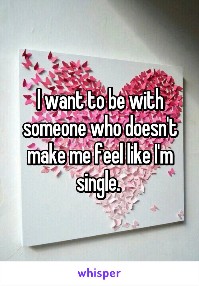 I want to be with someone who doesn't make me feel like I'm single.