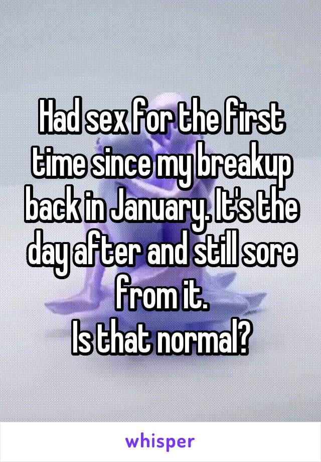 Had sex for the first time since my breakup back in January. It's the day after and still sore from it. Is that normal?