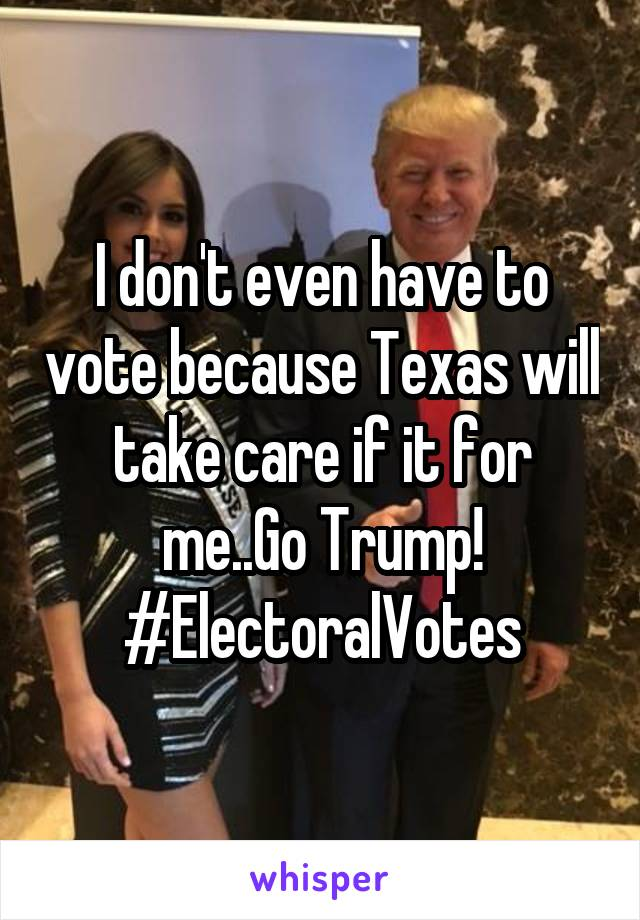 I don't even have to vote because Texas will take care if it for me..Go Trump! #ElectoralVotes