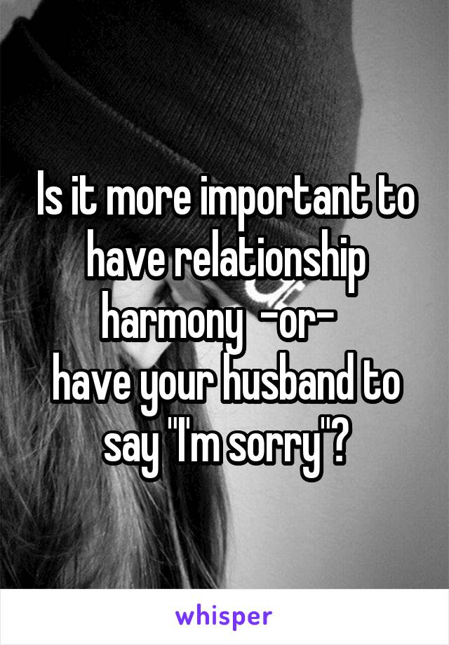 """Is it more important to have relationship harmony  -or-   have your husband to say """"I'm sorry""""?"""
