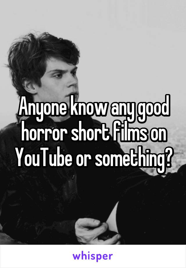 Anyone know any good horror short films on YouTube or something?