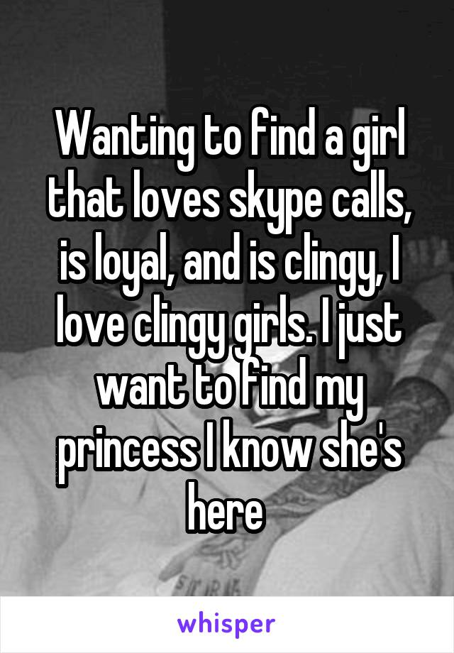 Wanting to find a girl that loves skype calls, is loyal, and is clingy, I love clingy girls. I just want to find my princess I know she's here