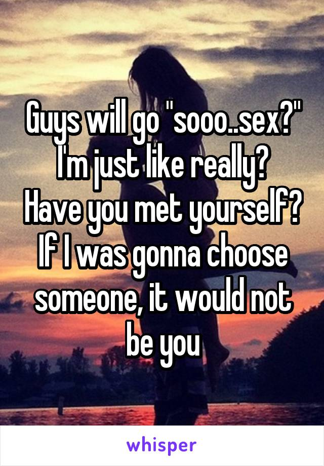 """Guys will go """"sooo..sex?"""" I'm just like really? Have you met yourself? If I was gonna choose someone, it would not be you"""
