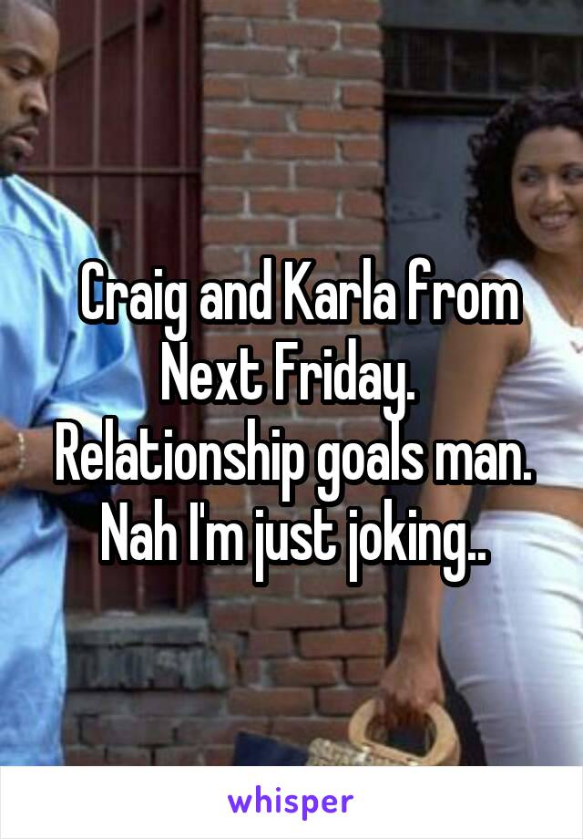 Craig and Karla from Next Friday.  Relationship goals man. Nah I'm just joking..