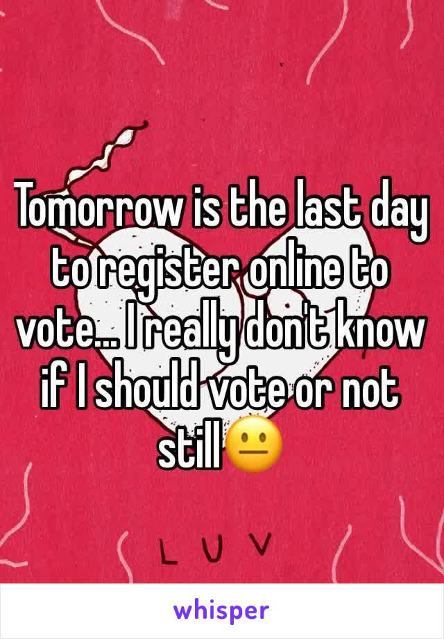 Tomorrow is the last day to register online to vote... I really don't know if I should vote or not still😐