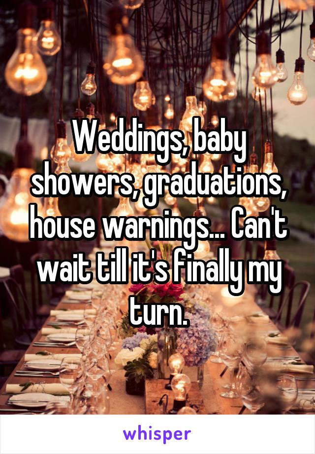 Weddings, baby showers, graduations, house warnings... Can't wait till it's finally my turn.