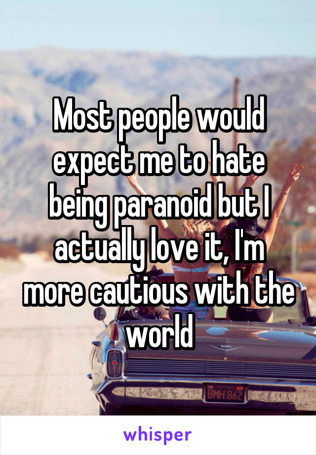 Most people would expect me to hate being paranoid but I actually love it, I'm more cautious with the world