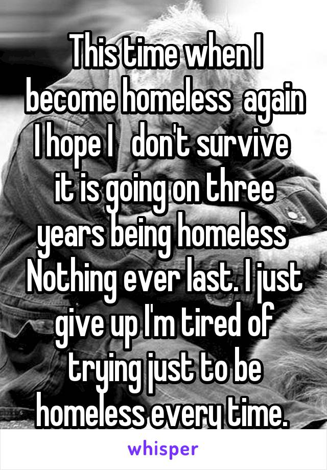 This time when I become homeless  again I hope I   don't survive  it is going on three years being homeless  Nothing ever last. I just give up I'm tired of trying just to be homeless every time.