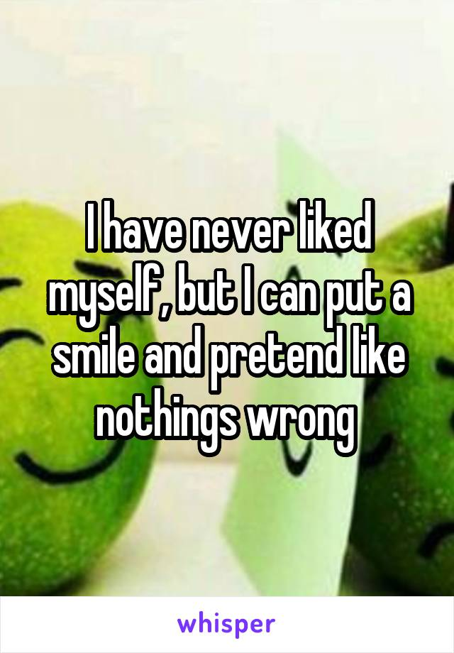 I have never liked myself, but I can put a smile and pretend like nothings wrong