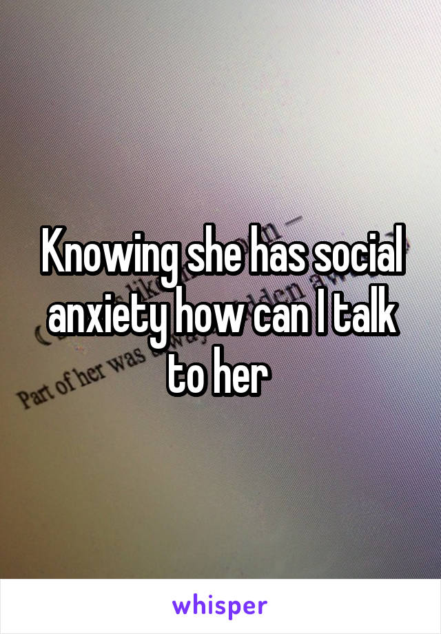 Knowing she has social anxiety how can I talk to her