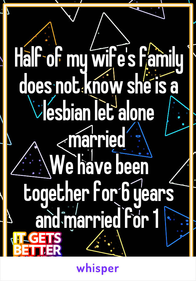 Half of my wife's family does not know she is a lesbian let alone married  We have been together for 6 years and married for 1