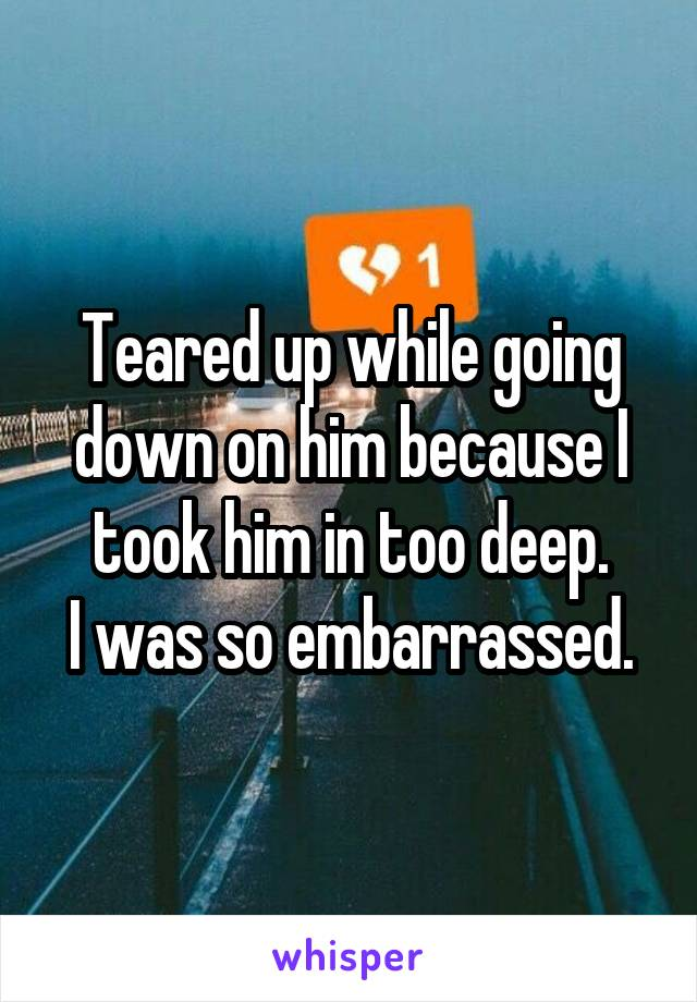 Teared up while going down on him because I took him in too deep. I was so embarrassed.