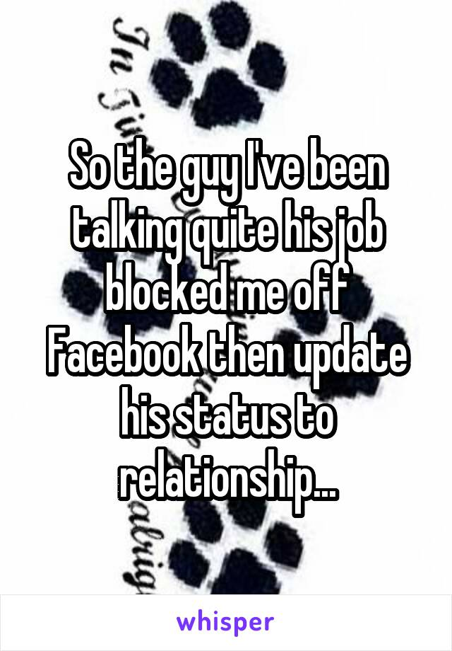 So the guy I've been talking quite his job blocked me off Facebook then update his status to relationship...
