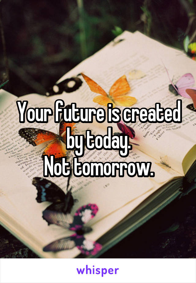 Your future is created by today. Not tomorrow.