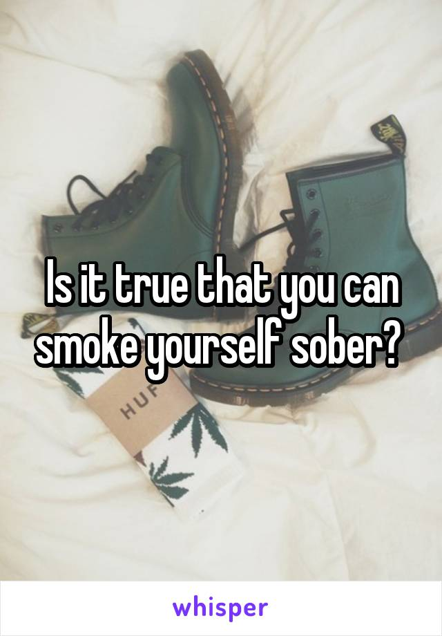 Is it true that you can smoke yourself sober?