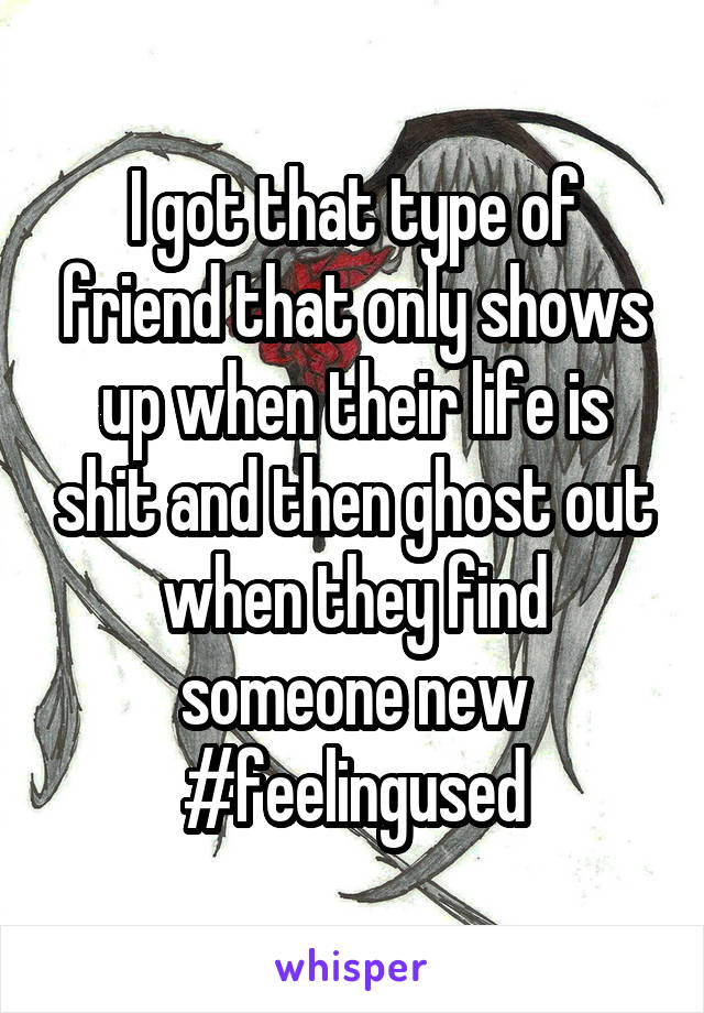 I got that type of friend that only shows up when their life is shit and then ghost out when they find someone new #feelingused