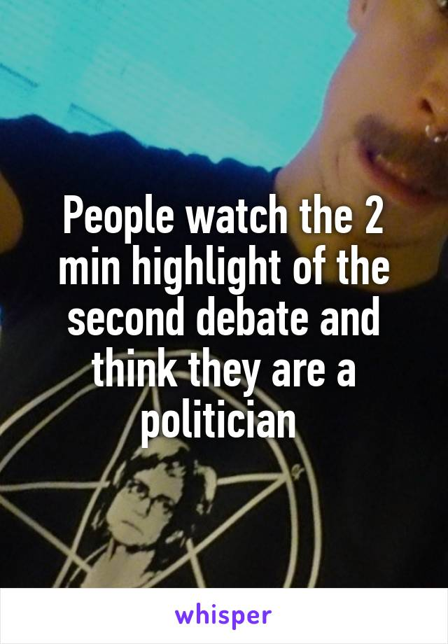 People watch the 2 min highlight of the second debate and think they are a politician