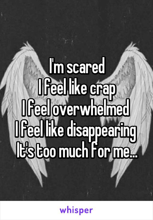 I'm scared I feel like crap I feel overwhelmed  I feel like disappearing  It's too much for me...