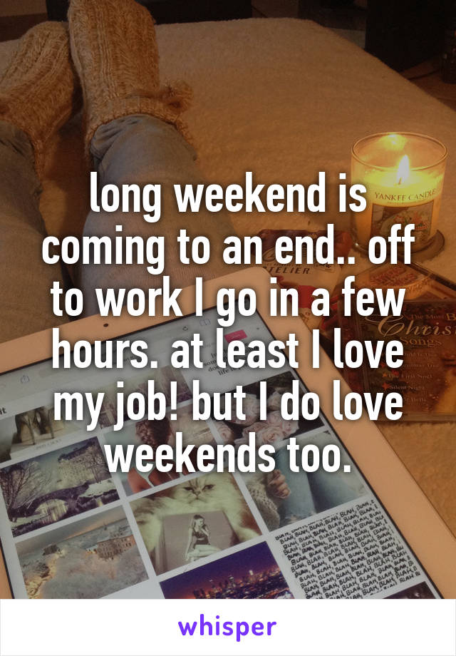 long weekend is coming to an end.. off to work I go in a few hours. at least I love my job! but I do love weekends too.