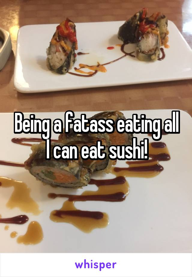 Being a fatass eating all I can eat sushi!