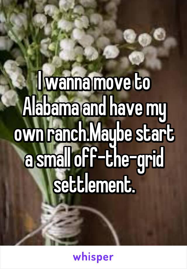 I wanna move to Alabama and have my own ranch.Maybe start a small off-the-grid settlement.