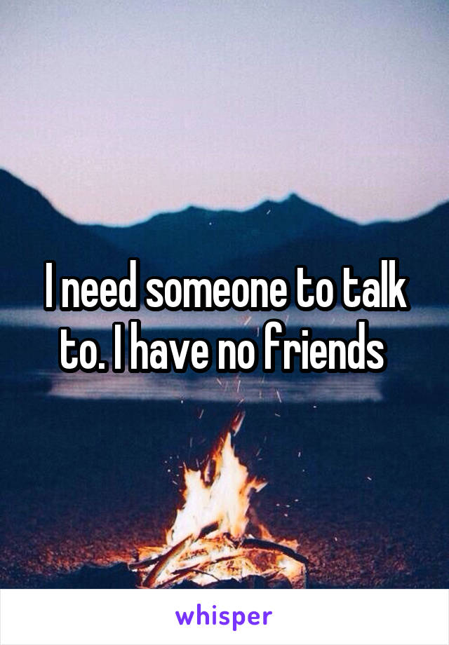 I need someone to talk to. I have no friends