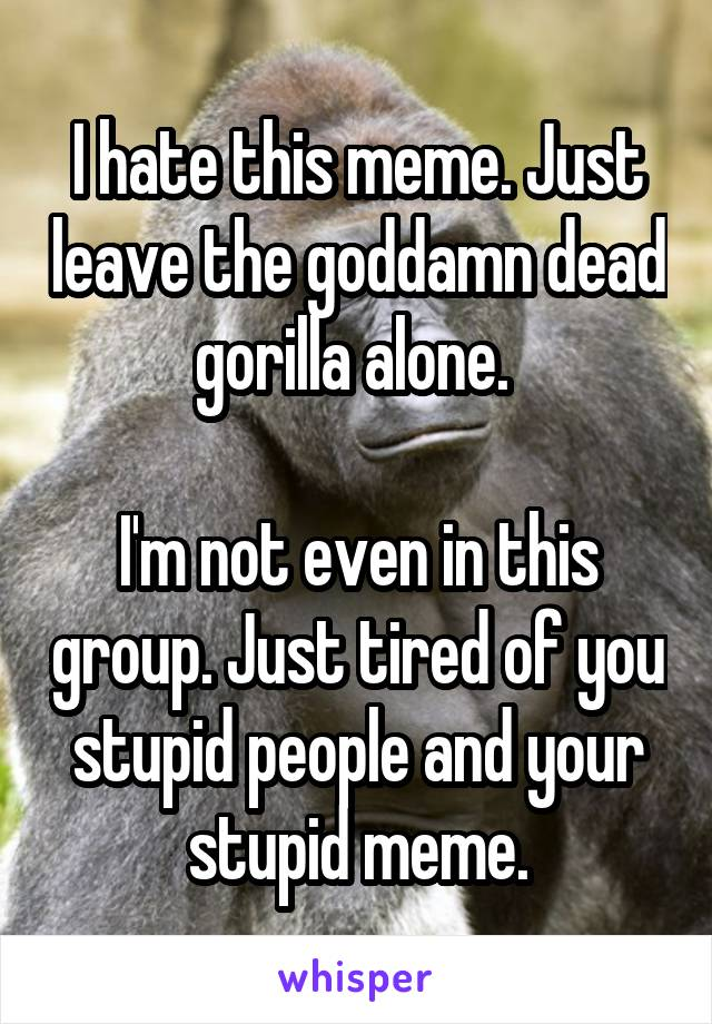 I hate this meme. Just leave the goddamn dead gorilla alone.   I'm not even in this group. Just tired of you stupid people and your stupid meme.