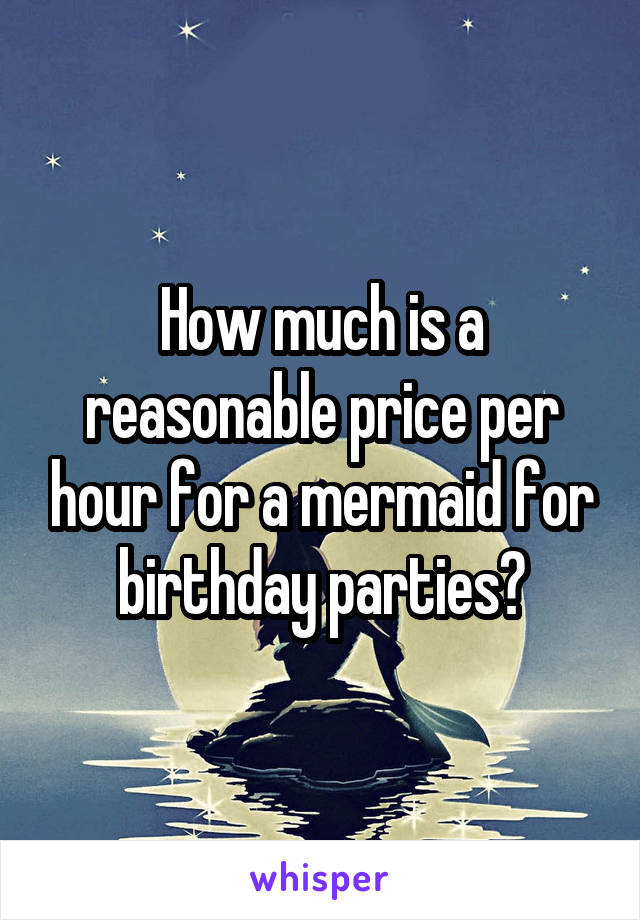 How much is a reasonable price per hour for a mermaid for birthday parties?