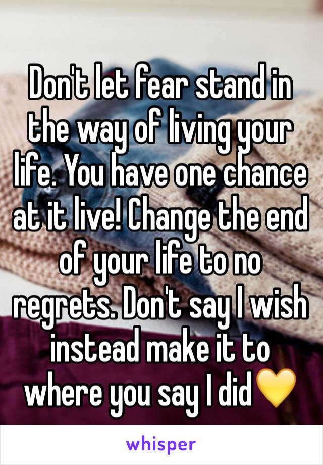 Don't let fear stand in the way of living your life. You have one chance at it live! Change the end of your life to no regrets. Don't say I wish instead make it to where you say I did💛