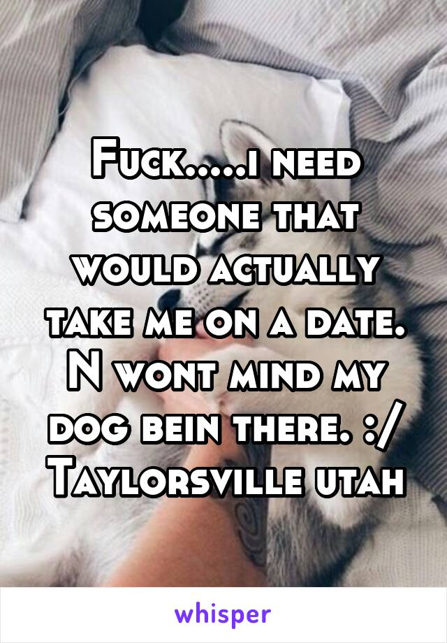 Fuck.....i need someone that would actually take me on a date. N wont mind my dog bein there. :/ Taylorsville utah