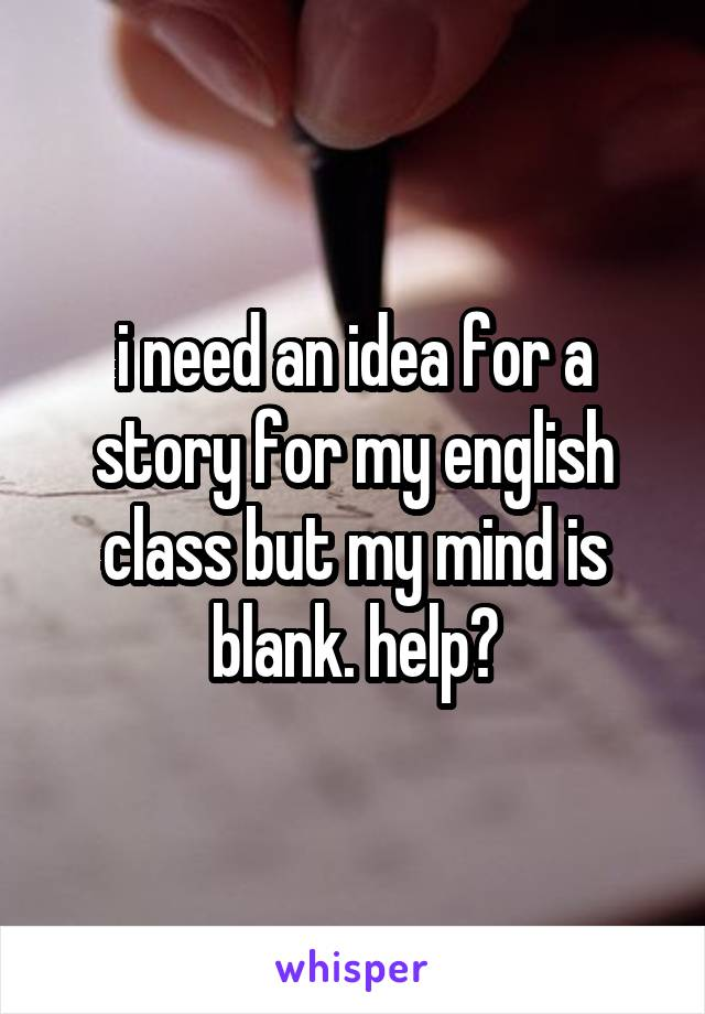 i need an idea for a story for my english class but my mind is blank. help?