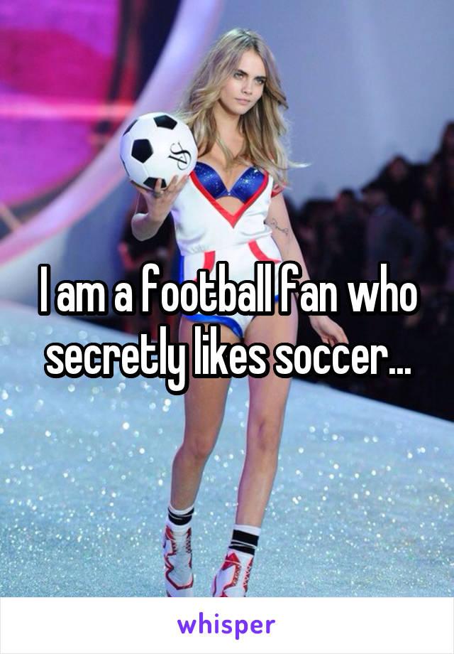 I am a football fan who secretly likes soccer...