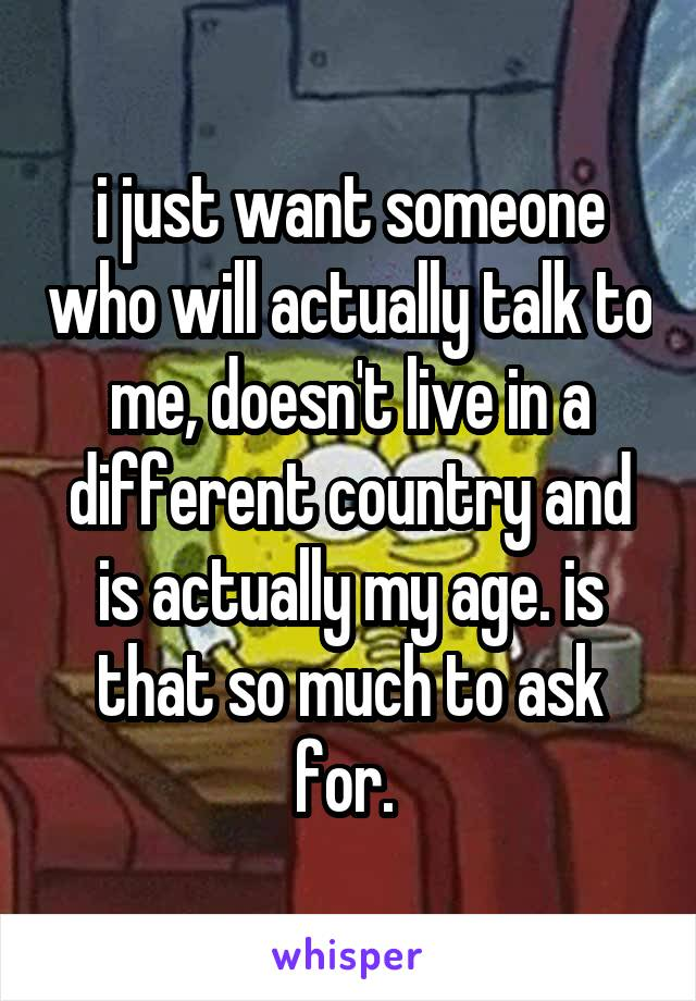 i just want someone who will actually talk to me, doesn't live in a different country and is actually my age. is that so much to ask for.