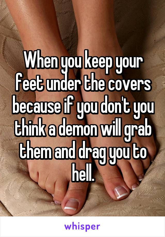 When you keep your feet under the covers because if you don't you think a demon will grab them and drag you to hell.