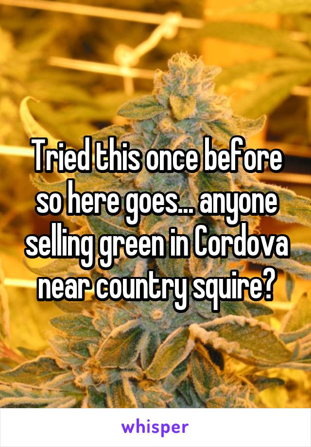 Tried this once before so here goes... anyone selling green in Cordova near country squire?