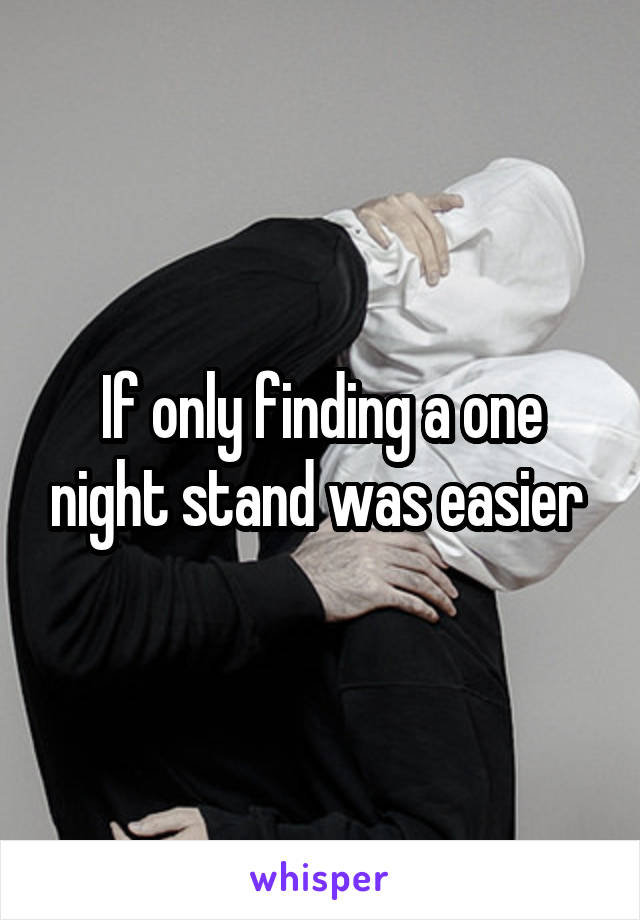 If only finding a one night stand was easier
