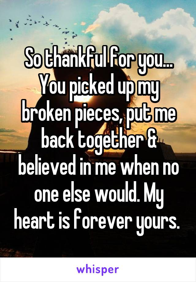 So thankful for you... You picked up my broken pieces, put me back together & believed in me when no one else would. My heart is forever yours.