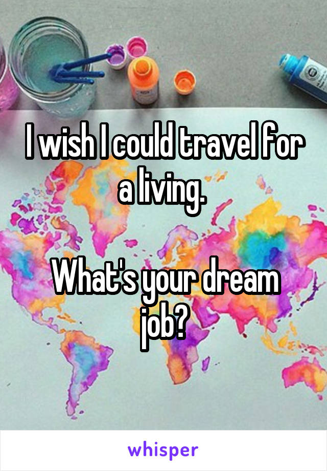 I wish I could travel for a living.   What's your dream job?