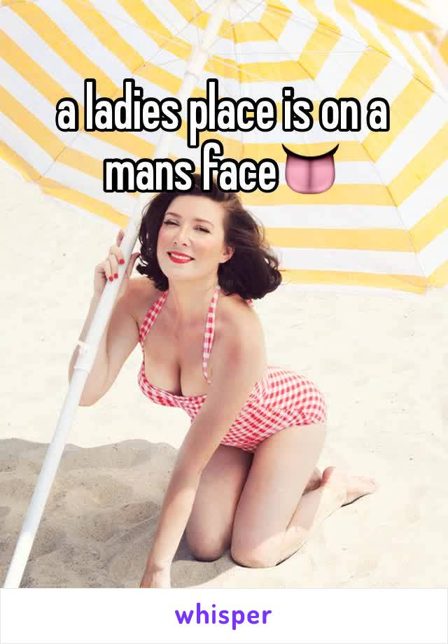 a ladies place is on a mans face👅