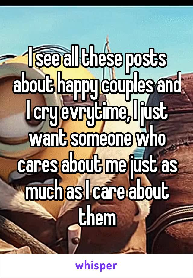 I see all these posts about happy couples and I cry evrytime, I just want someone who cares about me just as much as I care about them