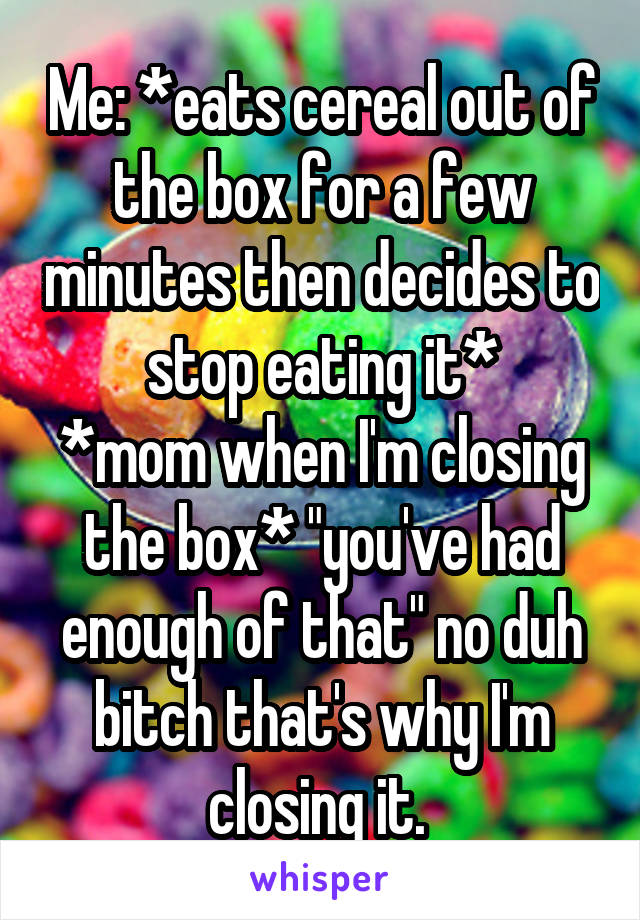 """Me: *eats cereal out of the box for a few minutes then decides to stop eating it* *mom when I'm closing the box* """"you've had enough of that"""" no duh bitch that's why I'm closing it."""