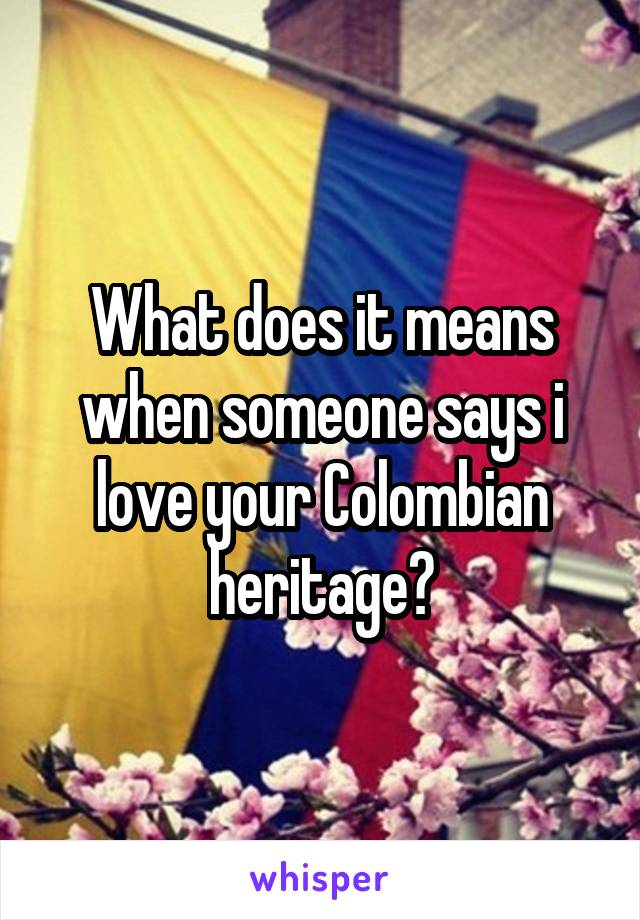 What does it means when someone says i love your Colombian heritage?