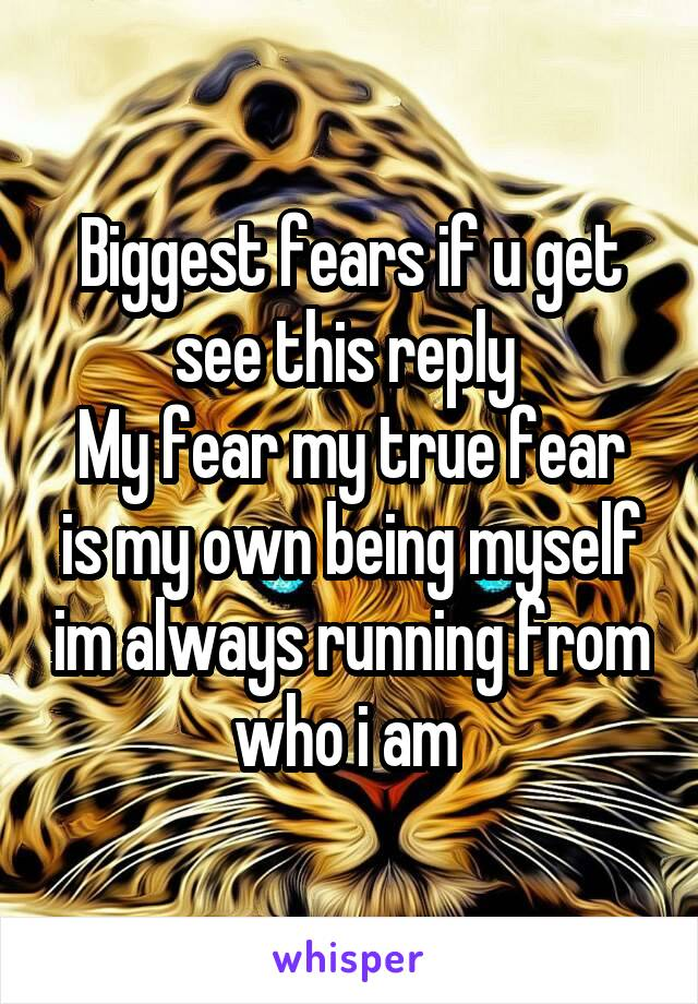 Biggest fears if u get see this reply  My fear my true fear is my own being myself im always running from who i am